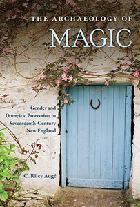 Cover Image for The Archaeology of Magic: Gender and Domestic Protection in Seventeenth-Century New England